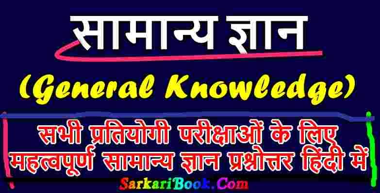 सामान्य ज्ञान (General Knowledge) से सम्बन्धित महत्वपूर्ण प्रश्नोत्तर-सम्पूर्ण जानकारी