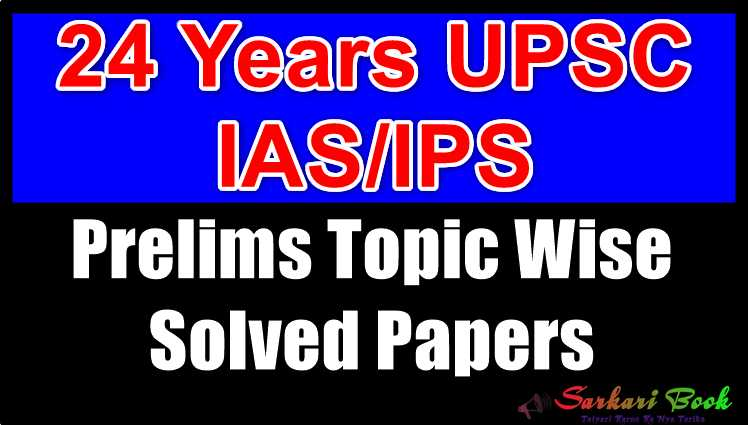 24 Years UPSC IAS/IPS Prelims Topic Wise Solved Papers
